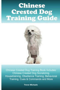 Chinese Crested Training Guide. Chinese Crested Training Book Includes: Chinese Crested Socializing, Housetraining, Obedience Training, Behavioral Training, Cues & Commands And More