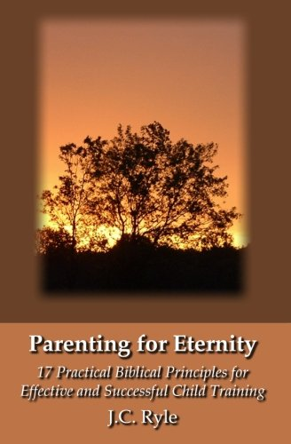 Parenting For Eternity: 17 Practical Biblical Principles For Effective And Successful Child Training