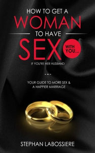 How To Get A Woman To Have Sex With You...If You'Re Her Husband: A Guide To Getting More Sex And Improving Your Relationship