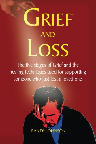 Grief And Loss: The Five Stages Of Grief And Healing (Grief Recovery, Depression, Bereavement, Grief Therapy, Grief Counseling)