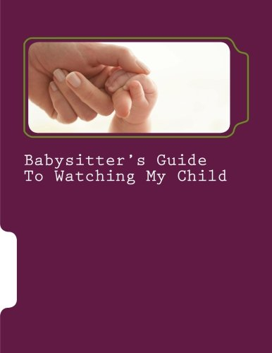Babysitter'S Guide To Watching My Child: A Fill-In Instruction Guide For Parents To Complete And Leave With Grandparents, Babysitters, And Daycare Professionals.