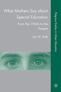 What Mothers Say About Special Education: From The 1960S To The Present (Palgrave Studies In Urban Education)