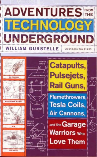 Adventures From The Technology Underground: Catapults, Pulsejets, Rail Guns, Flamethrowers, Tesla Coils, Air Cannons, And The Garage Warriors Who Love Them