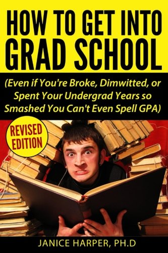 How To Get Into Grad School: Even If You'Re Broke, Dimwitted, Or Spent Your Undergrad Years So Smashed You Can'T Even Spell Gpa
