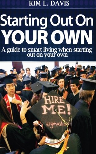 Starting Out On Your Own: A Guide To Smart Living When Starting Out On Your Own