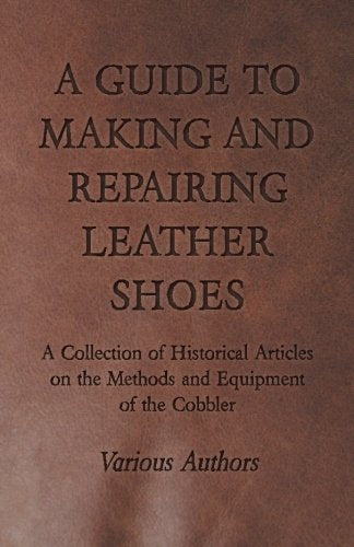 A Guide To Making And Repairing Leather Shoes - A Collection Of Historical Articles On The Methods And Equipment Of The Cobbler
