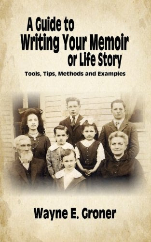 A Guide To Writing Your Memoir Or Life Story: Tools, Tips, Methods, And Examples