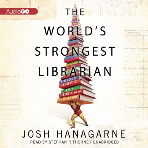 The Worlds Strongest Librarian: A Memoir Of Tourettes, Faith, Strength, And The Power Of Family