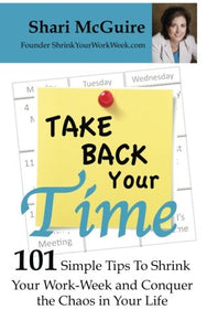 Take Back Your Time: 101 Simple Tips To Shrink Your Work-Week And Conquer The Chaos In Your Life