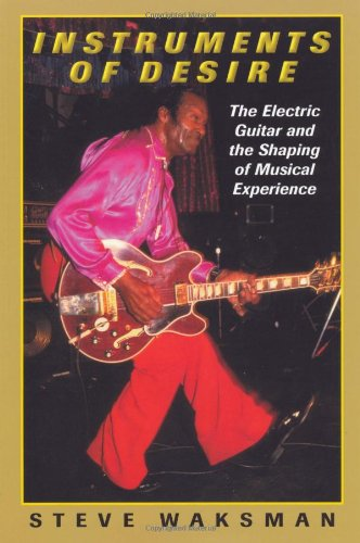 Instruments Of Desire: The Electric Guitar And The Shaping Of Musical Experience