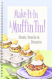Make-It-In A Muffin Tin!: Meals, Snacks & Desserts