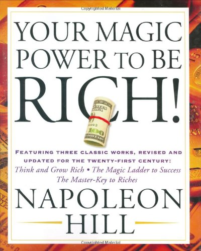 Your Magic Power To Be Rich!: Featuring Three Classic Works, Revised And Updated For The Twenty-First Century: Think And Grow Rich, The Magic Ladder To Success, The Master-Key To Riches