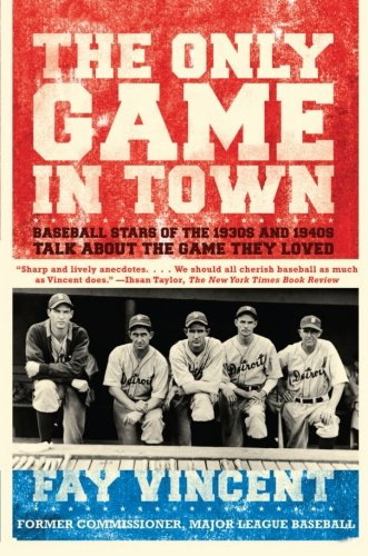 The Only Game In Town: Baseball Stars Of The 1930S And 1940S Talk About The Game They Loved (The Baseball Oral History Project) (Volume 1)
