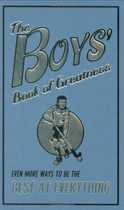 The Boys' Book Of Greatness: Even More Ways To Be The Best At Everything