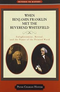 When Benjamin Franklin Met The Reverend Whitefield: Enlightenment, Revival, And The Power Of The Printed Word (Witness To History)