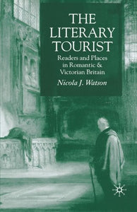 The Literary Tourist: Readers And Places In Romantic And Victorian Britain