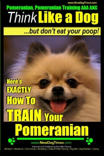 Pomeranian, Pomeranian Training Aaa Akc: Think Like A Dog, But Dont Eat Your Poop! | Pomeranian Breed Expert Training |: Heres Exactly How To Train Your Pomeranian (Volume 1)