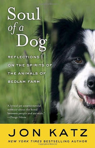 Soul Of A Dog: Reflections On The Spirits Of The Animals Of Bedlam Farm