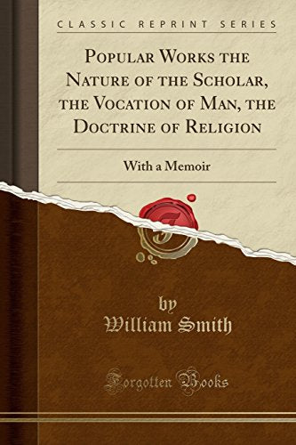 Popular Works The Nature Of The Scholar, The Vocation Of Man, The Doctrine Of Religion: With A Memoir (Classic Reprint)