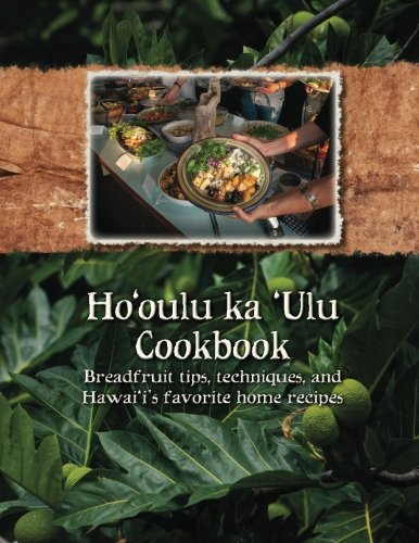 Ho'Oulu Ka 'Ulu Cookbook: Breadfruit Tips, Techniques, And Hawai'I'S Favorite Home Recipes