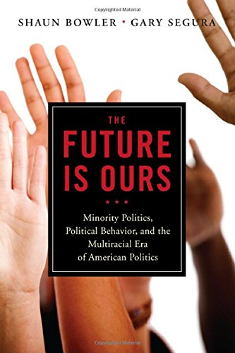 The Future Is Ours: Minority Politics, Political Behavior, And The Multiracial Era Of American Politics