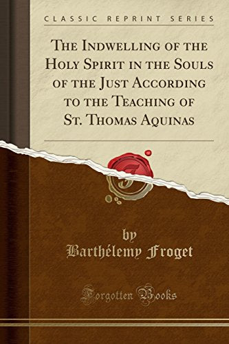 The Indwelling Of The Holy Spirit In The Souls Of The Just According To The Teaching Of St. Thomas Aquinas (Classic Reprint)