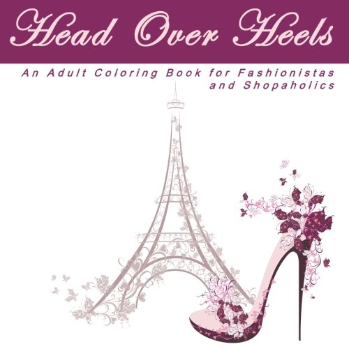 Head Over Heels: An Adult Coloring Book With Designs For Fashionistas And Shopaholics (High Fashion And High Heels Anti Stress Coloring Books)