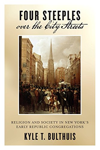Four Steeples Over The City Streets: Religion And Society In New Yorks Early Republic Congregations (Early American Places)