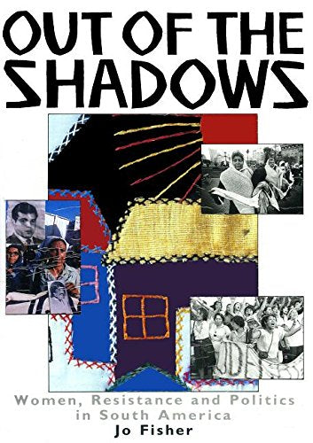 Out Of The Shadows: Women, Resistance And Politics In South America