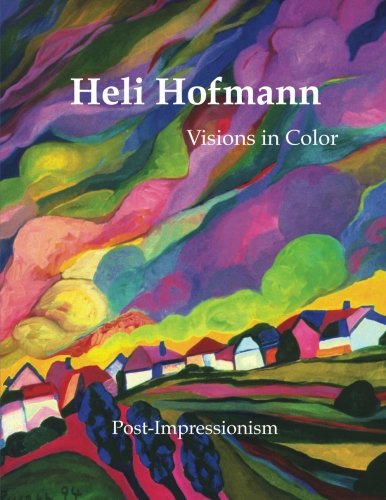 Heli Hofmann: Visions In Color (Post-Impressionism) (Volume 1)