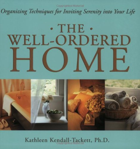 The Well-Ordered Home: Organizing Techniques For Inviting Serenity Into Your Life