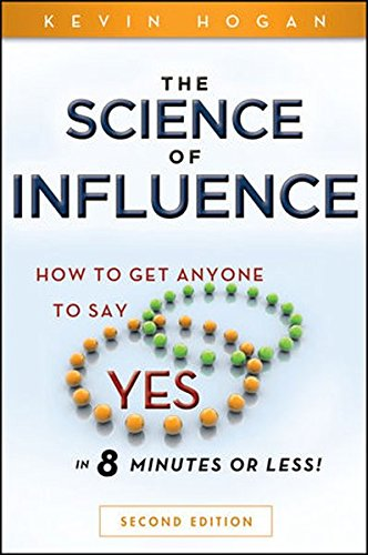 The Science Of Influence: How To Get Anyone To Say Yes In 8 Minutes Or Less!