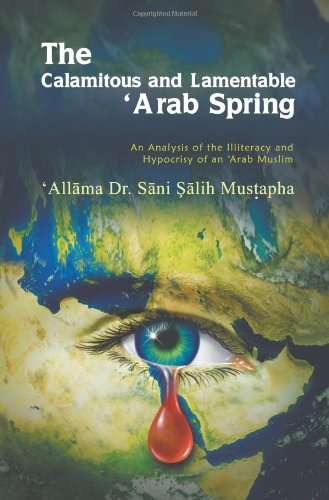 The Calamitous And Lamentable 'Arab Spring: An Analysis Of The Hypocrisy And Illiteracy Of An Arab Muslim