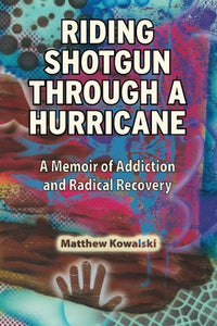 Riding Shotgun Through A Hurricane: A Memoir Of Addiction And Radical Recovery
