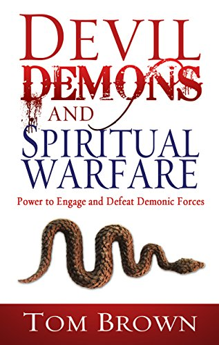 Devil, Demons, And Spiritual Warfare: The Power To Engage And Defeat Demonic Forces