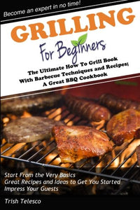 Grilling For Beginners: The Ultimate How To Grill Book With Barbecue Techniques And Recipes; A Great Bbq Book