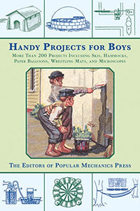Handy Projects For Boys: More Than 200 Projects Including Skis, Hammocks, Paper Balloons, Wrestling Mats, And Microscopes