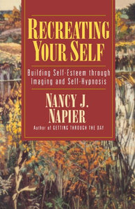 Recreating Your Self: Building Self-Esteem Through Imaging And Self-Hypnosis