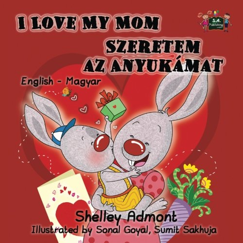I Love My Mom Szeretem Az Anyukamat (Hungarian Bilingual, Hungarian Childrens Books, Hungarian Kids Books): Hungarian Baby Book (English Hungarian Bilingual Collection) (Hungarian Edition)