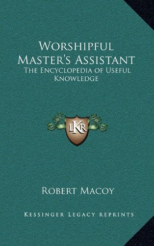 Worshipful Master'S Assistant: The Encyclopedia Of Useful Knowledge