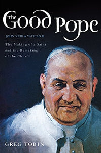 The Good Pope: The Making Of A Saint And The Remaking Of The Church--The Story Of John Xxiii And Vatican Ii
