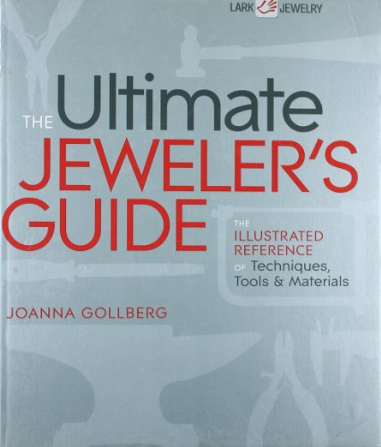 The Ultimate Jeweler'S Guide: The Illustrated Reference Of Techniques, Tools & Materials (Lark Jewelry Books)