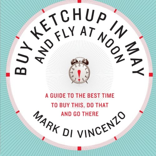 Buy Ketchup In May And Fly At Noon: A Guide To The Best Time To Buy This, Do That And Go There