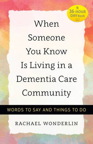 When Someone You Know Is Living In A Dementia Care Community: Words To Say And Things To Do (A 36-Hour Day Book)