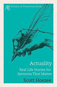 Actuality: Real Life Stories For Sermons That Matter (The Artistry Of Preaching Series)