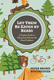 Let Them Be Eaten By Bears: A Fearless Guide To Taking Our Kids Into The Great Outdoors