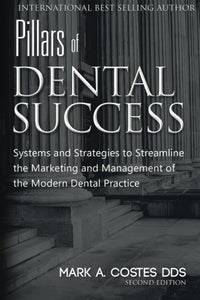 Pillars Of Dental Success Second Edition: Systems And Strategies To Streamline The Marketing And Management Of The Modern Dental Practice