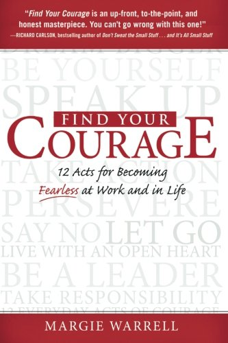 Find Your Courage: 12 Acts For Becoming Fearless At Work And In Life