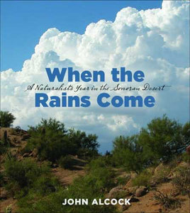 When The Rains Come: A Naturalists Year In The Sonoran Desert