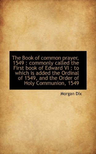 The Book Of Common Prayer, 1549: Commonly Called The First Book Of Edward Vi : To Which Is Added Th